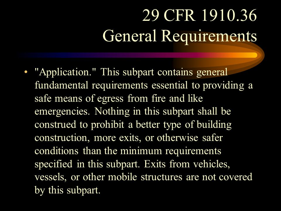 29 CFR 1910.36 General Requirements Fundamental requirements. (b)(1) Every building or structure, new or old, designed for human occupancy shall be provided with exits sufficient to permit the prompt escape of occupants in case of fire or other emergency The design of exits and other safeguards shall be such that reliance for safety to life in case of fire or other emergency will not depend solely on any single safeguard