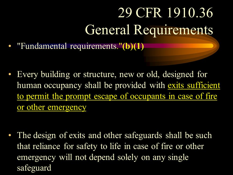 29 CFR 1910.36 General Requirements Every building or structure shall be so constructed, arranged, equipped, maintained, and operated as to avoid undue danger to the lives and safety of its occupants from fire, smoke, fumes, or resulting panic during the period of time reasonably necessary for escape from the building or structure in case of fire or other emergency.