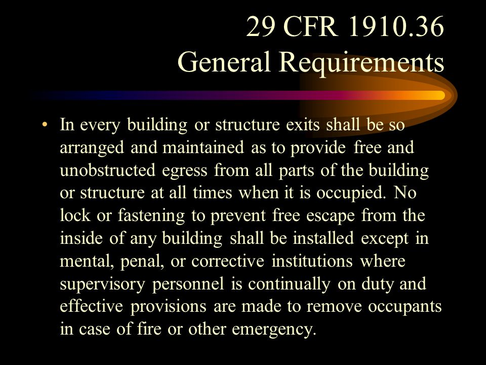 29 CFR 1910.36 General Requirements Every exit shall be clearly visible or the route to reach it shall be conspicuously indicated in such a manner that every occupant of every building or structure who is physically and mentally capable will readily know the direction of escape from any point, and each path of escape, in its entirety, shall be so arranged or marked that the way to a place of safety outside is unmistakable.