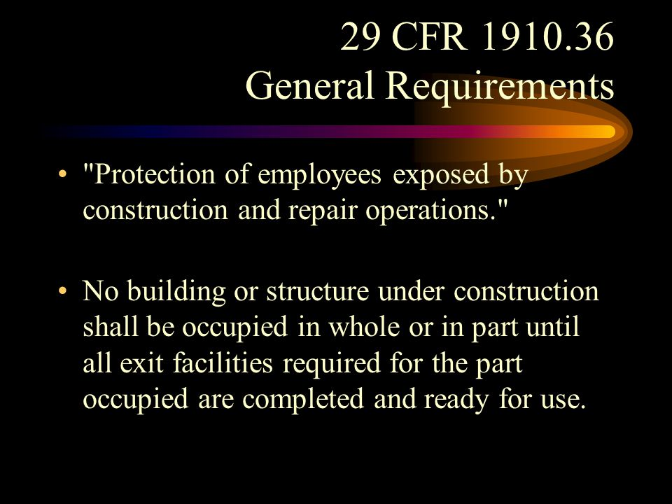29 CFR 1910.36 General Requirements No existing building shall be occupied during repairs or alterations unless all existing exits and any existing fire protection are continuously maintained, or in lieu thereof other measures are taken which provide equivalent safety.