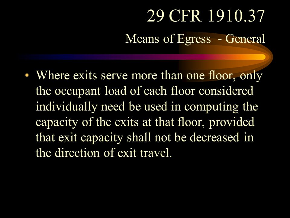 29 CFR 1910.37 Means of Egress - General Arrangement of exits. When more than one exit is required from a story, at least two of the exits shall be remote from each other and so arranged as to minimize any possibility that both may be blocked by any one fire or other emergency condition.