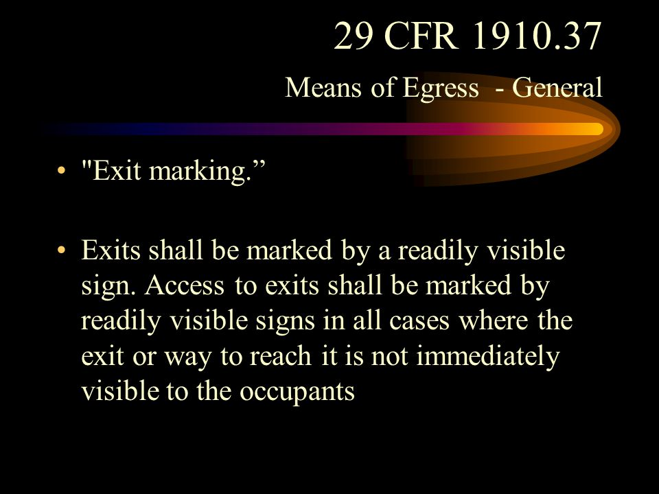 29 CFR 1910.37 Means of Egress - General Any door, passage, or stairway which is neither an exit nor a way of exit access, and which is so located or arranged as to be likely to be mistaken for an exit, shall be identified by a sign reading Not an Exit or similar designation, or shall be identified by a sign indicating its actual character, such as To Basement, Storeroom, Linen Closet, or the like.