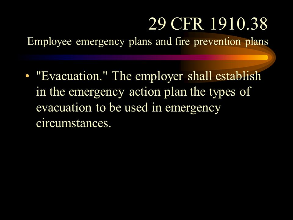 29 CFR 1910.38 Employee emergency plans and fire prevention plans Training. Before implementing the emergency action plan, the employer shall designate and train a sufficient number of persons to assist in the safe and orderly emergency evacuation of employees.