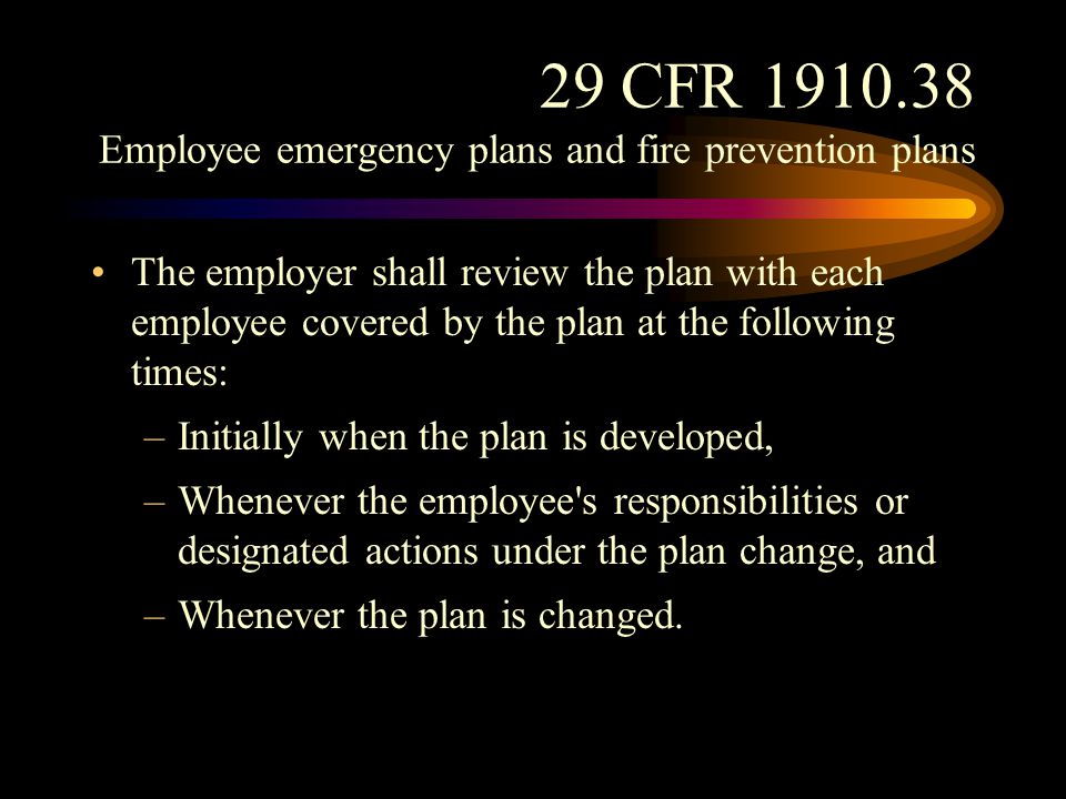 29 CFR 1910.38 Employee emergency plans and fire prevention plans The employer shall review with each employee upon initial assignment those parts of the plan which the employee must know to protect the employee in the event of an emergency.