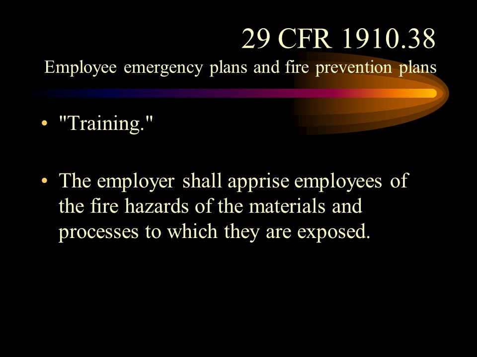29 CFR 1910.38 Employee emergency plans and fire prevention plans The employer shall review with each employee upon initial assignment those parts of the fire prevention plan which the employee must know to protect the employee in the event of an emergency.