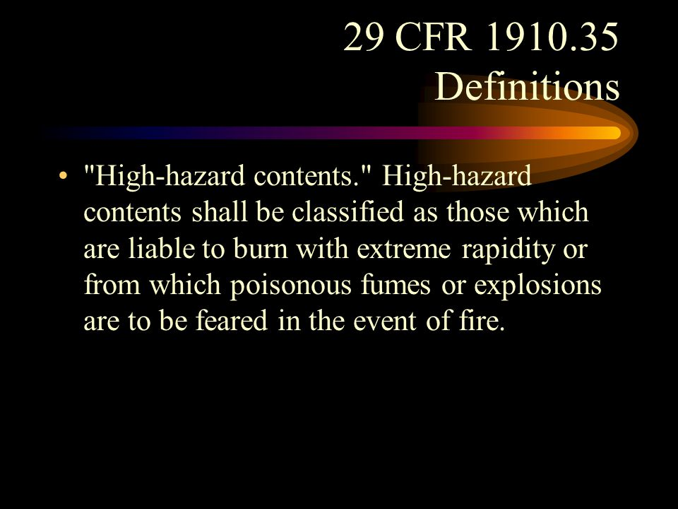 29 CFR 1910.35 Definitions Ordinary hazard contents. Ordinary hazard contents shall be classified as those which are liable to burn with moderate rapidity and to give off a considerable volume of smoke but from which neither poisonous fumes nor explosions are to be feared in case of fire.