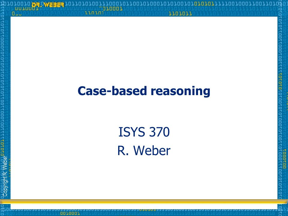 Copyright R. Weber Case-based reasoning ISYS 370 R. Weber