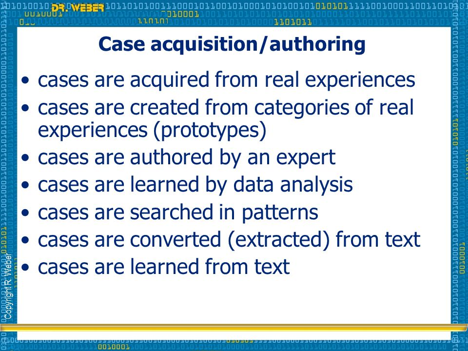 Copyright R. Weber Case acquisition/authoring cases are acquired from real experiences cases are created from categories of real experiences (prototyp