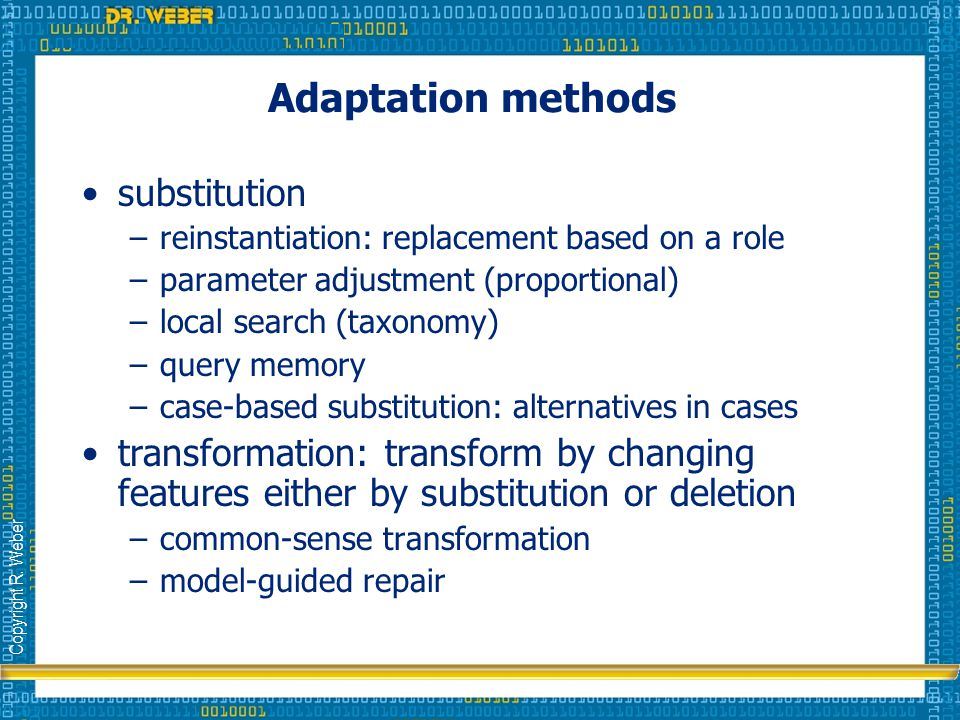 Copyright R. Weber Adaptation methods substitution –reinstantiation: replacement based on a role –parameter adjustment (proportional) –local search (t