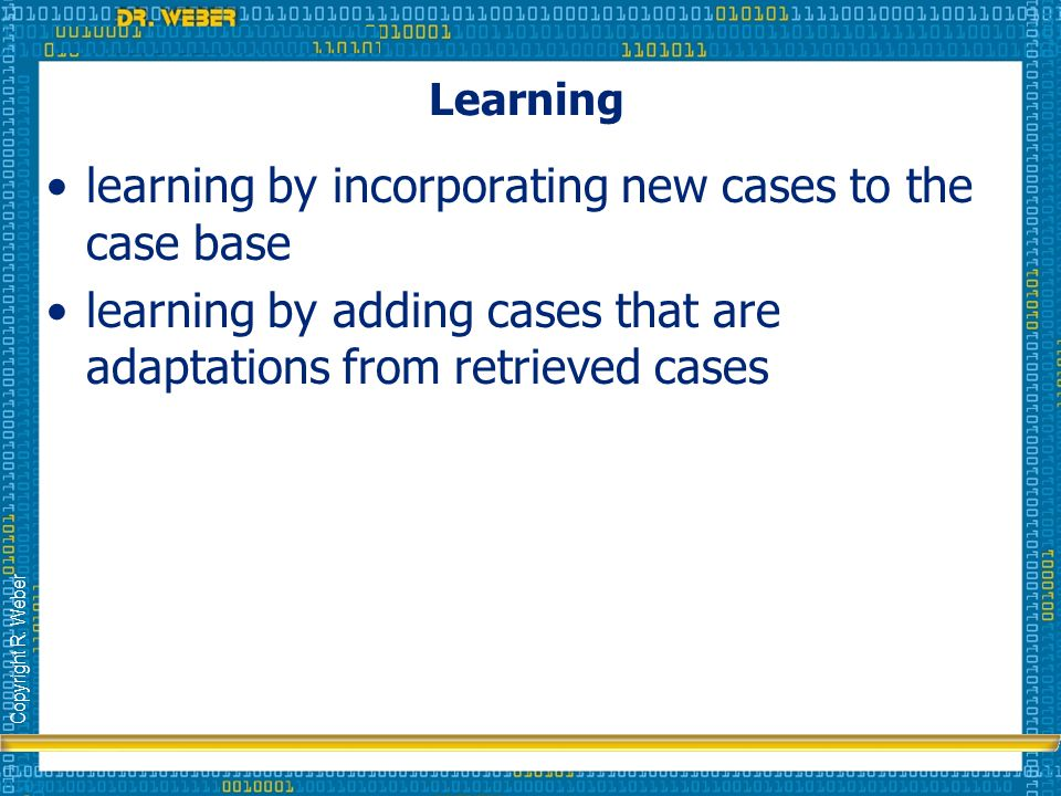 Copyright R. Weber Learning learning by incorporating new cases to the case base learning by adding cases that are adaptations from retrieved cases
