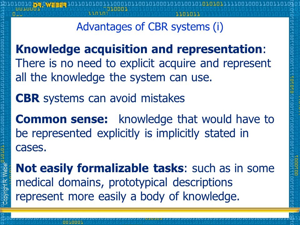 Copyright R. Weber Advantages of CBR systems (i) Knowledge acquisition and representation: There is no need to explicit acquire and represent all the