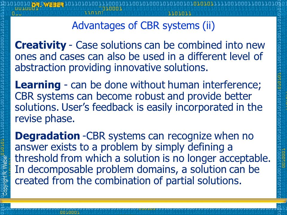 Copyright R. Weber Advantages of CBR systems (ii) Creativity - Case solutions can be combined into new ones and cases can also be used in a different