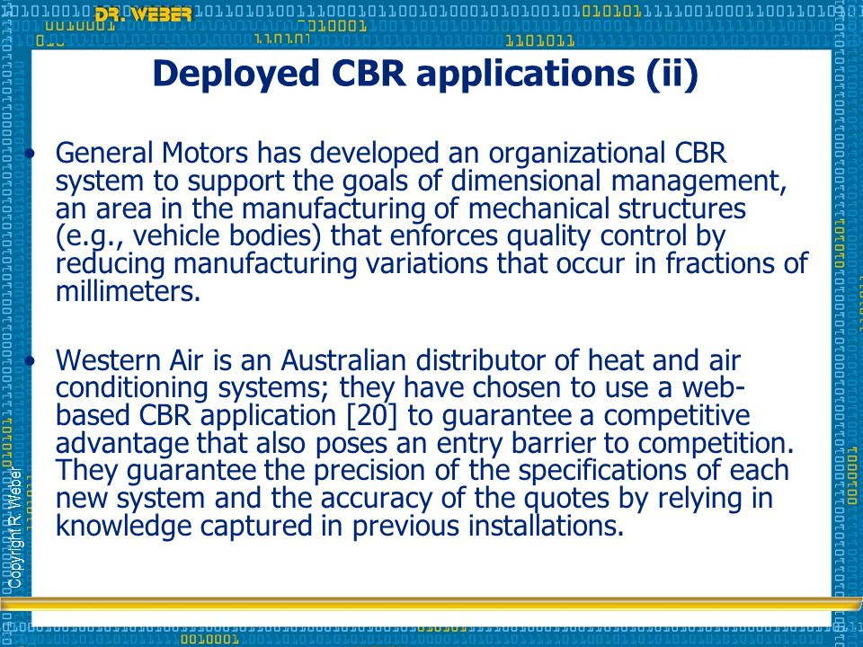 Copyright R. Weber Deployed CBR applications (ii) General Motors has developed an organizational CBR system to support the goals of dimensional manage
