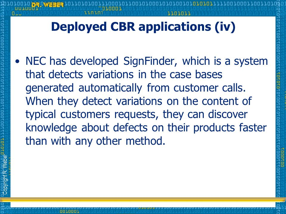 Copyright R. Weber Deployed CBR applications (iv) NEC has developed SignFinder, which is a system that detects variations in the case bases generated