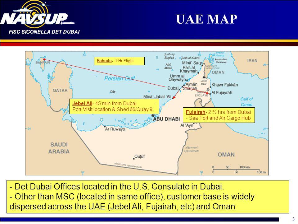 FISC SIGONELLA DET DUBAI 3 UAE MAP Jebel Ali- 45 min from Dubai - Port Visit location & Shed 66/Quay 9 Fujairah- 2 ½ hrs from Dubai - Sea Port and Air Cargo Hub Bahrain- 1 Hr Flight - Det Dubai Offices located in the U.S.