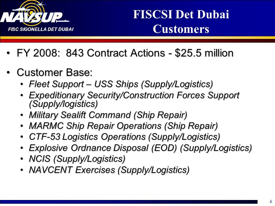 FISC SIGONELLA DET DUBAI 6 FISCSI Det Dubai Customers FY 2008: 843 Contract Actions - $25.5 millionFY 2008: 843 Contract Actions - $25.5 million Custo