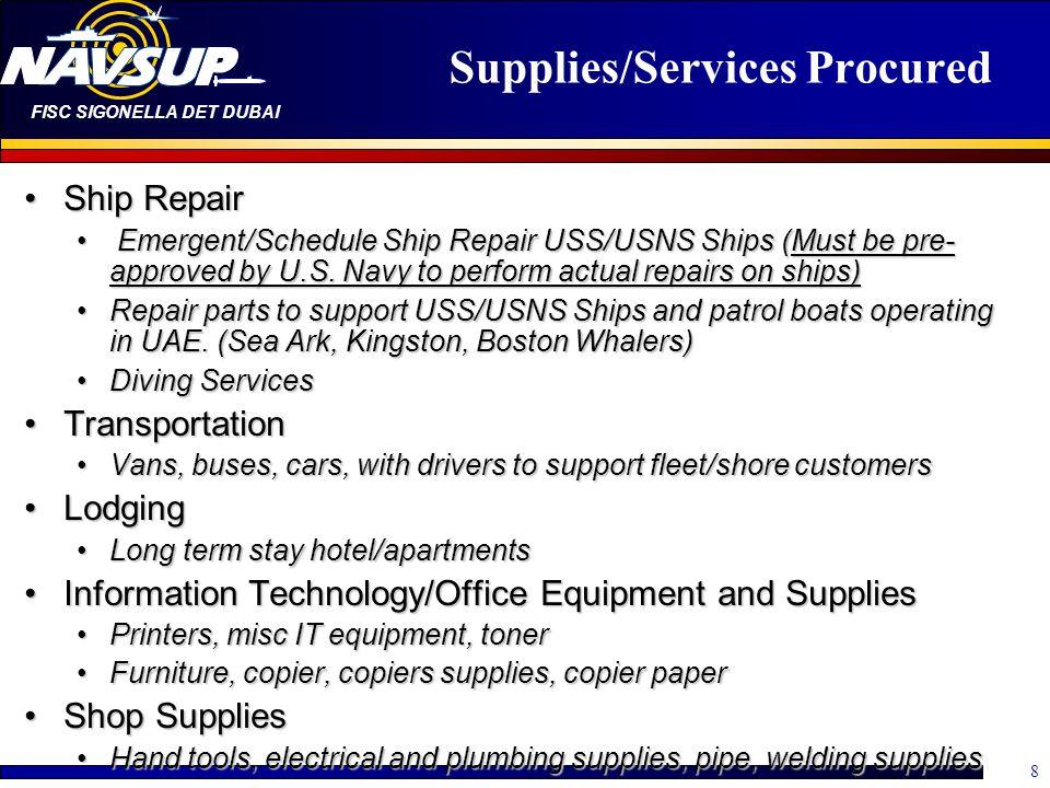 FISC SIGONELLA DET DUBAI 8 Supplies/Services Procured Ship RepairShip Repair Emergent/Schedule Ship Repair USS/USNS Ships (Must be pre- approved by U.S.