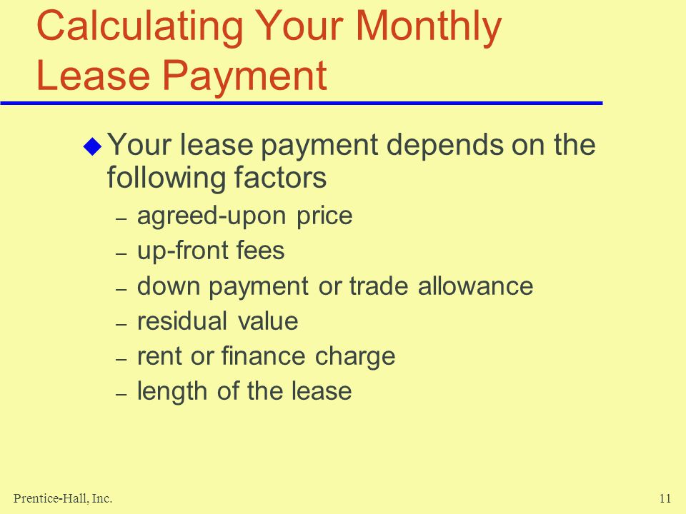 Prentice-Hall, Inc.11 Calculating Your Monthly Lease Payment Your lease payment depends on the following factors – agreed-upon price – up-front fees – down payment or trade allowance – residual value – rent or finance charge – length of the lease