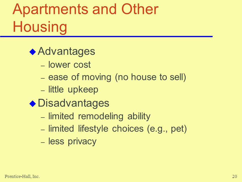 Prentice-Hall, Inc.20 Apartments and Other Housing Advantages – lower cost – ease of moving (no house to sell) – little upkeep Disadvantages – limited remodeling ability – limited lifestyle choices (e.g., pet) – less privacy