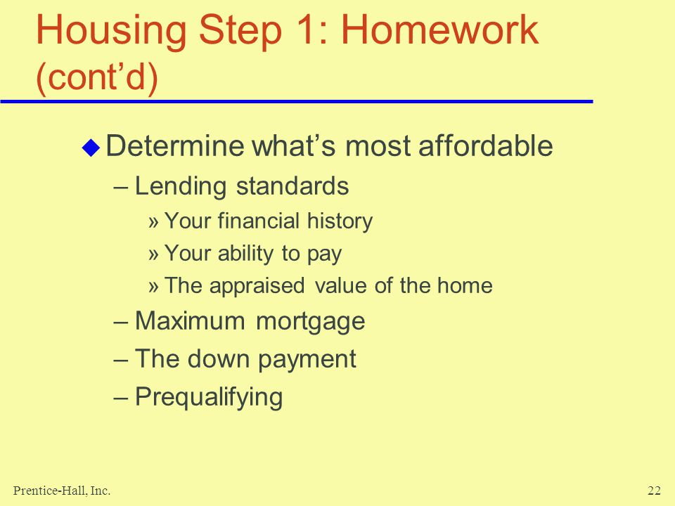 Prentice-Hall, Inc.22 Housing Step 1: Homework (contd) Determine whats most affordable –Lending standards »Your financial history »Your ability to pay »The appraised value of the home –Maximum mortgage –The down payment –Prequalifying