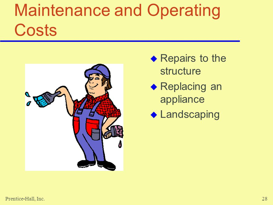 Prentice-Hall, Inc.28 Maintenance and Operating Costs Repairs to the structure Replacing an appliance Landscaping