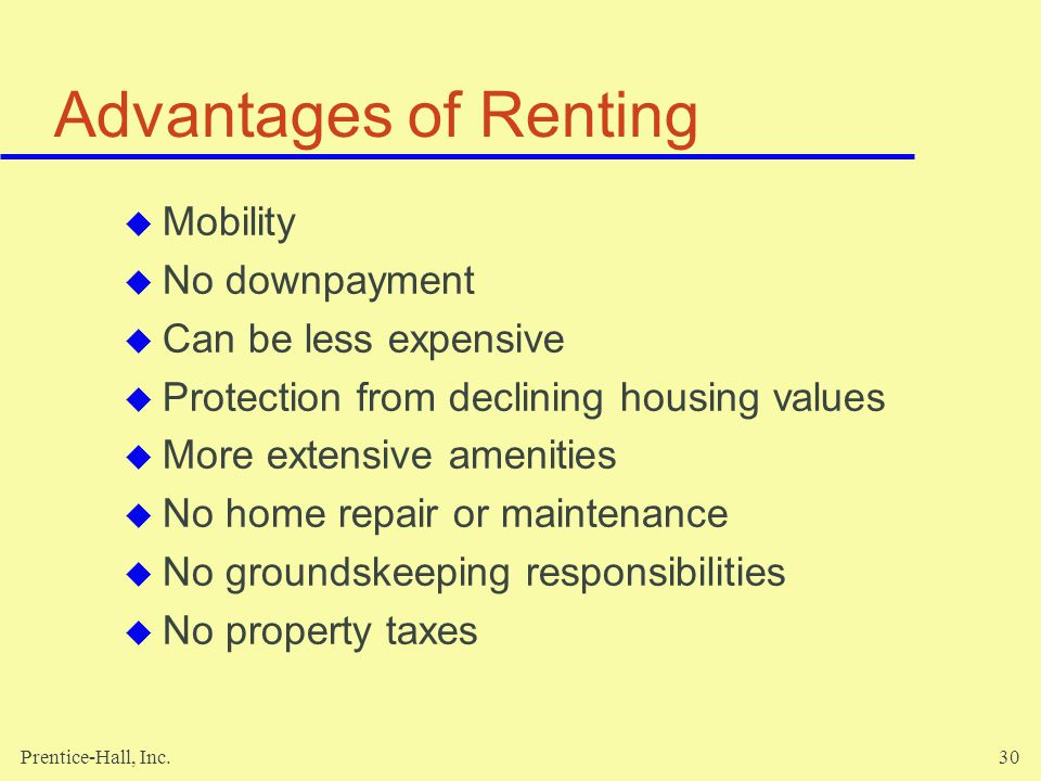 Prentice-Hall, Inc.30 Advantages of Renting Mobility No downpayment Can be less expensive Protection from declining housing values More extensive amenities No home repair or maintenance No groundskeeping responsibilities No property taxes