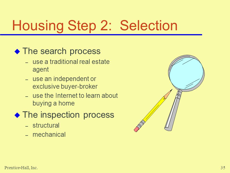 Prentice-Hall, Inc.35 Housing Step 2: Selection The search process – use a traditional real estate agent – use an independent or exclusive buyer-broker – use the Internet to learn about buying a home The inspection process – structural – mechanical