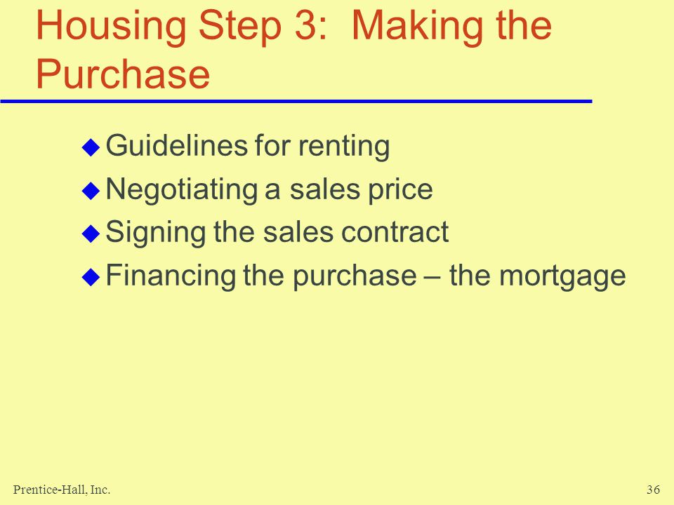 Prentice-Hall, Inc.36 Housing Step 3: Making the Purchase Guidelines for renting Negotiating a sales price Signing the sales contract Financing the purchase – the mortgage