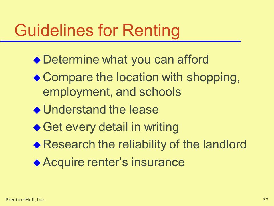 Prentice-Hall, Inc.37 Guidelines for Renting Determine what you can afford Compare the location with shopping, employment, and schools Understand the lease Get every detail in writing Research the reliability of the landlord Acquire renters insurance