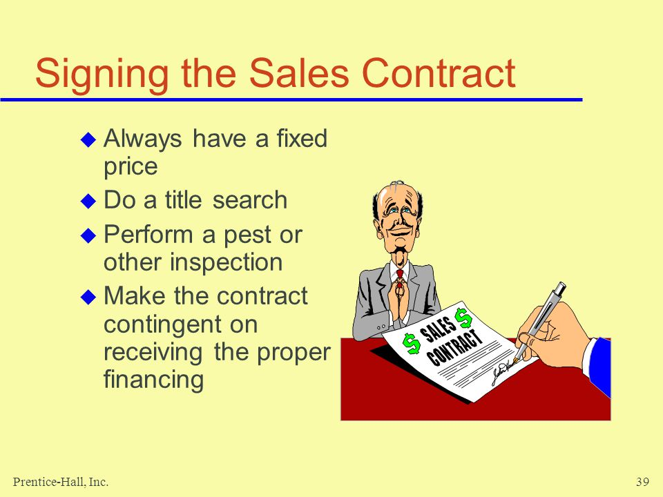 Prentice-Hall, Inc.39 Signing the Sales Contract Always have a fixed price Do a title search Perform a pest or other inspection Make the contract contingent on receiving the proper financing