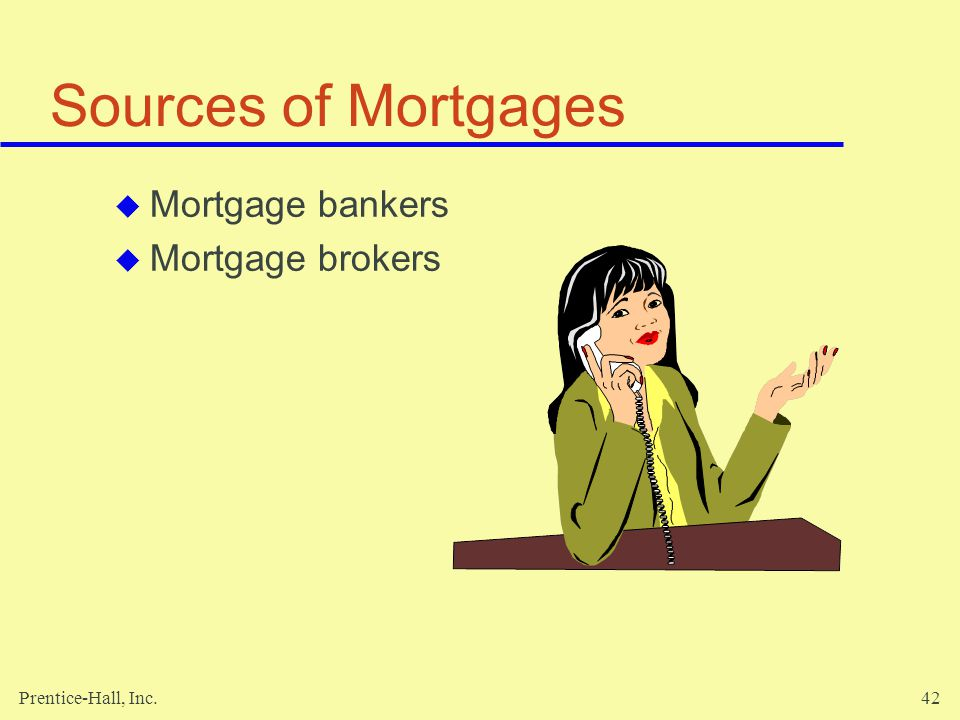 Prentice-Hall, Inc.42 Sources of Mortgages Mortgage bankers Mortgage brokers