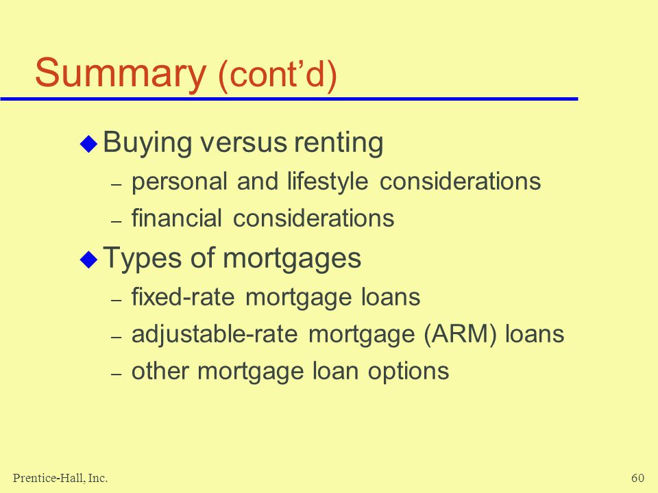 Prentice-Hall, Inc.60 Summary (contd) Buying versus renting – personal and lifestyle considerations – financial considerations Types of mortgages – fixed-rate mortgage loans – adjustable-rate mortgage (ARM) loans – other mortgage loan options