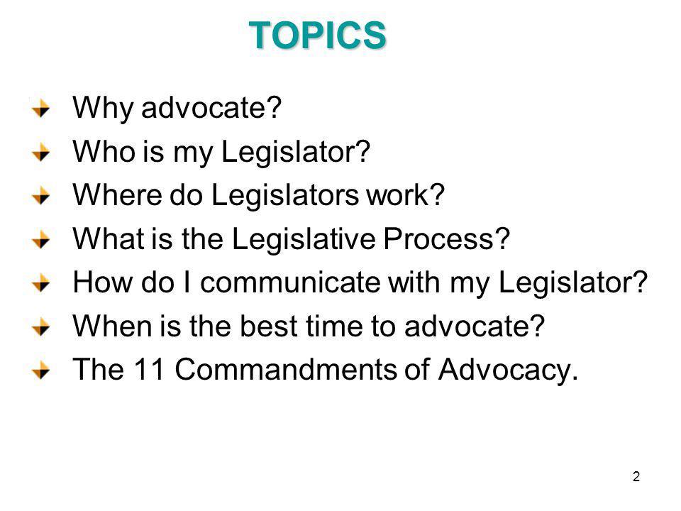 TOPICS Why advocate. Who is my Legislator. Where do Legislators work.