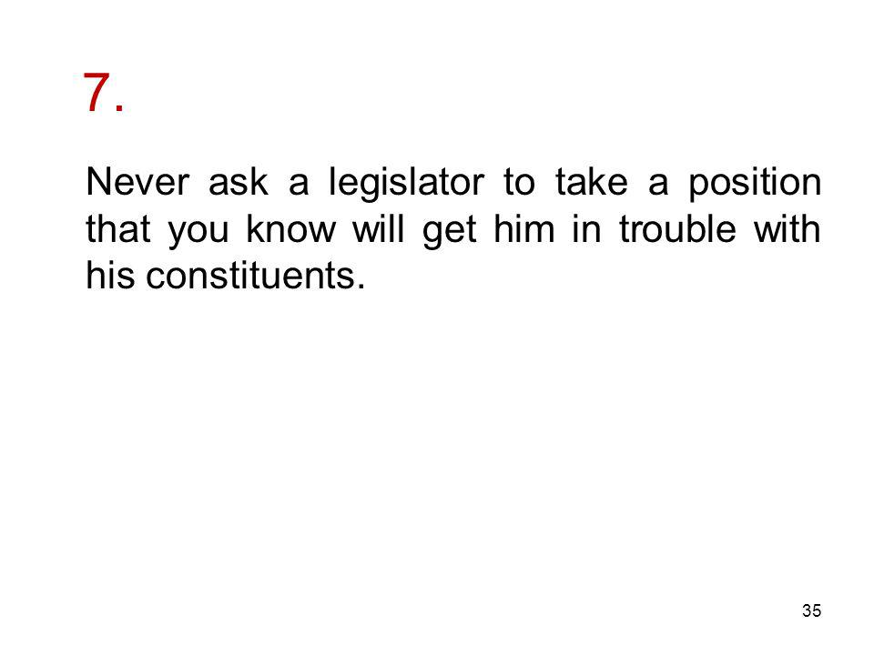 7. Never ask a legislator to take a position that you know will get him in trouble with his constituents. 35