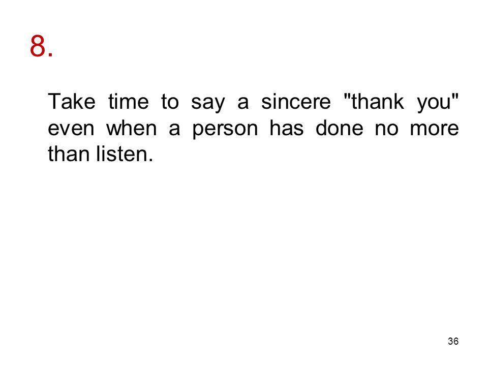 8. Take time to say a sincere thank you even when a person has done no more than listen. 36