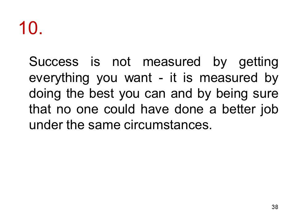 10. Success is not measured by getting everything you want - it is measured by doing the best you can and by being sure that no one could have done a