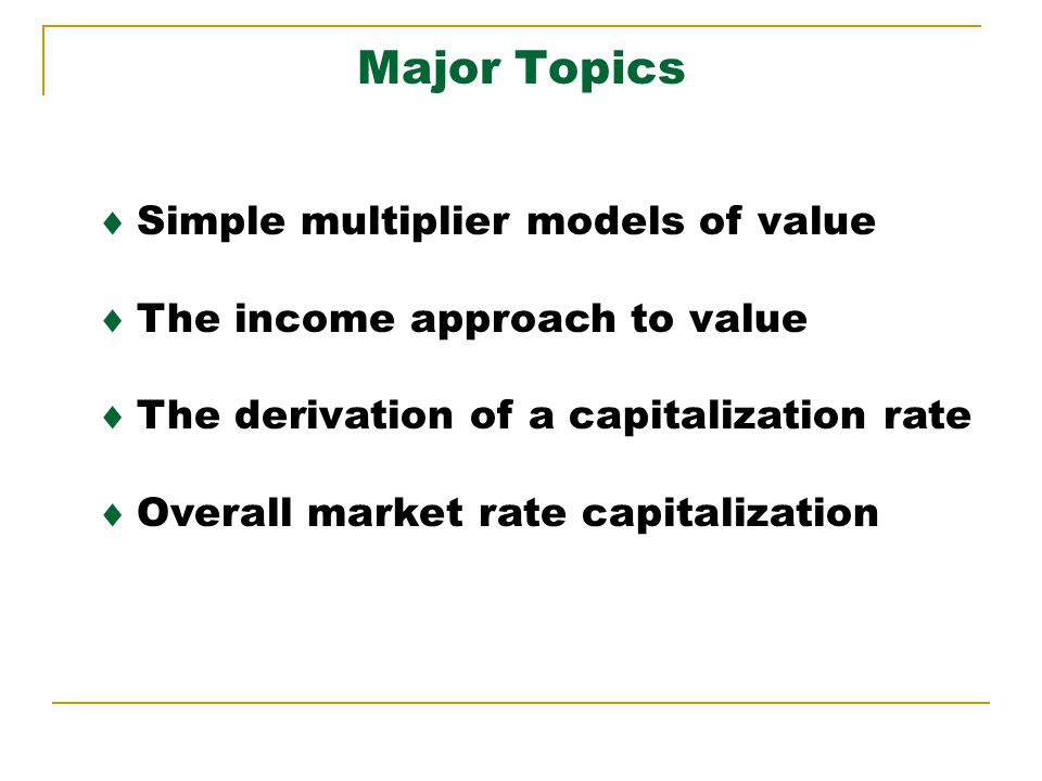 Major Topics Simple multiplier models of value The income approach to value The derivation of a capitalization rate Overall market rate capitalization