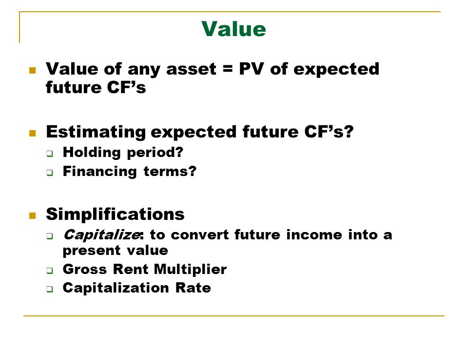 Value Value of any asset = PV of expected future CFs Estimating expected future CFs.