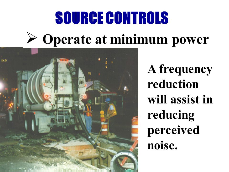 SOURCE CONTROLS Operate at minimum power A frequency reduction will assist in reducing perceived noise.