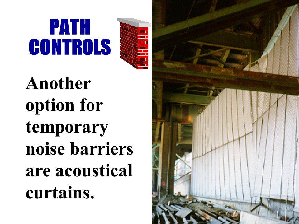 PATH CONTROLS Another option for temporary noise barriers are acoustical curtains.