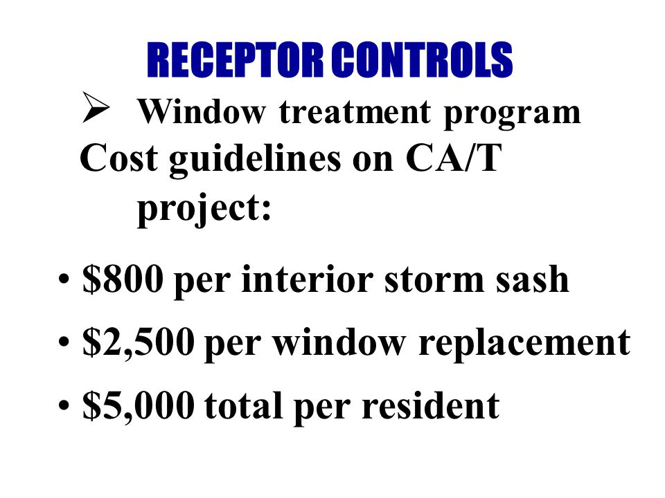 RECEPTOR CONTROLS Window treatment program Cost guidelines on CA/T project: $800 per interior storm sash $2,500 per window replacement $5,000 total per resident