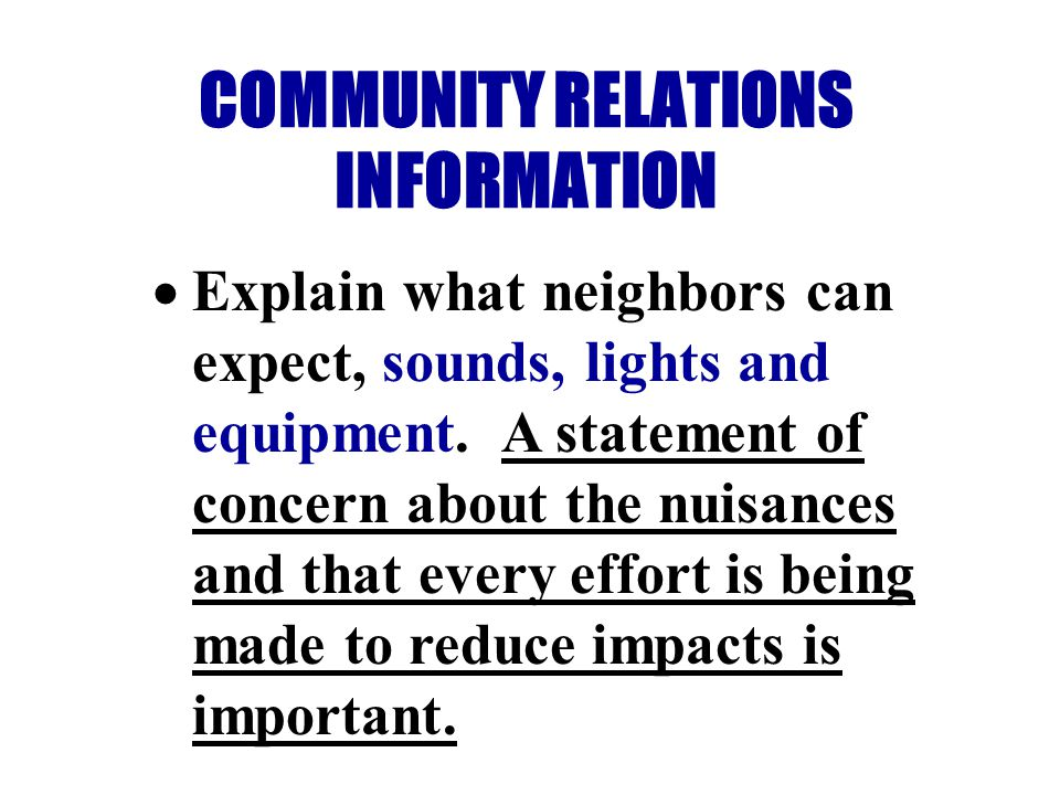 COMMUNITY RELATIONS INFORMATION Explain what neighbors can expect, sounds, lights and equipment.