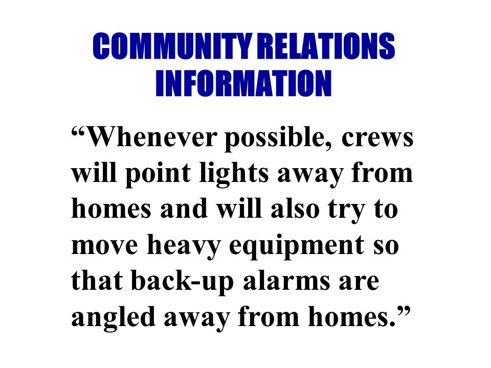 COMMUNITY RELATIONS INFORMATION Whenever possible, crews will point lights away from homes and will also try to move heavy equipment so that back-up alarms are angled away from homes.