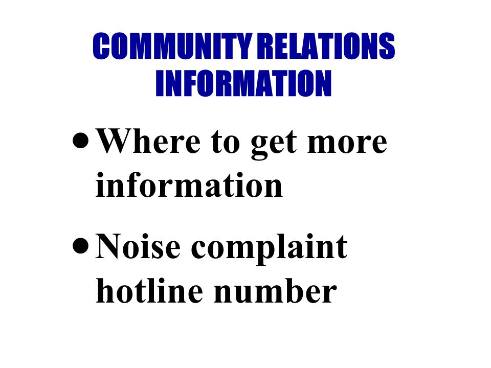 Where to get more information Noise complaint hotline number COMMUNITY RELATIONS INFORMATION