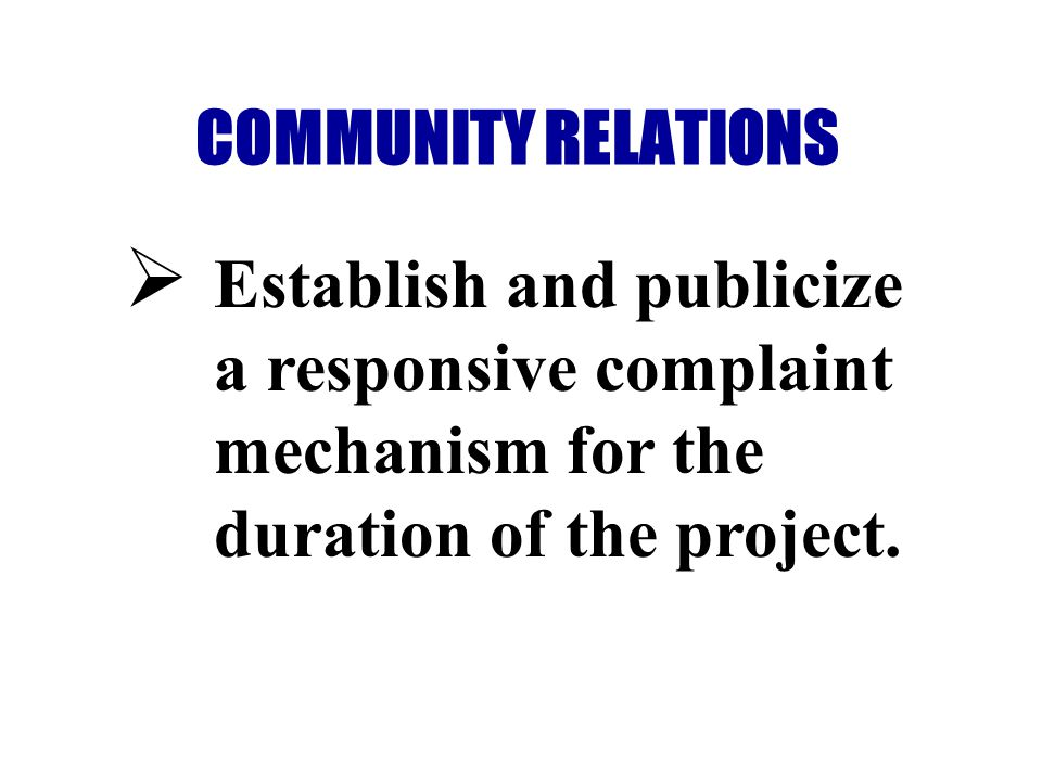 COMMUNITY RELATIONS Establish and publicize a responsive complaint mechanism for the duration of the project.