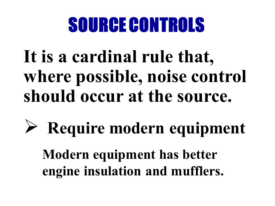SOURCE CONTROLS It is a cardinal rule that, where possible, noise control should occur at the source.