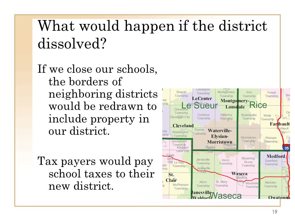 19 What would happen if the district dissolved? If we close our schools, the borders of neighboring districts would be redrawn to include property in