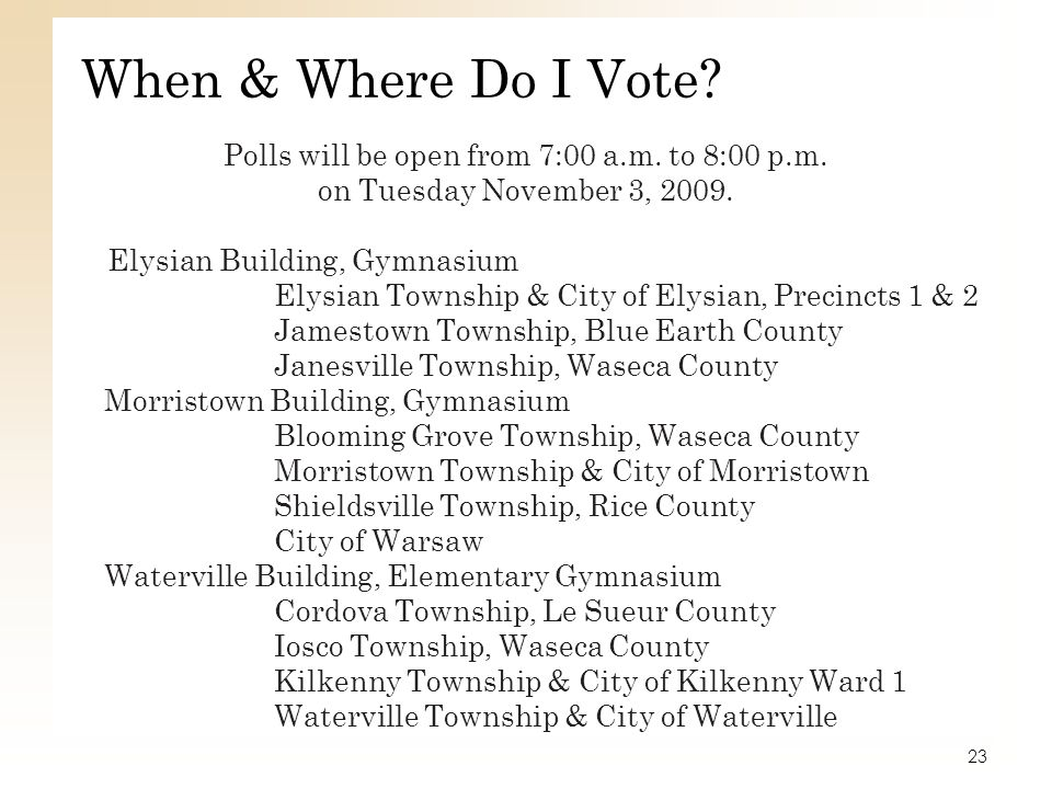 When & Where Do I Vote? Polls will be open from 7:00 a.m. to 8:00 p.m. on Tuesday November 3, 2009. Elysian Building, Gymnasium Elysian Township & Cit