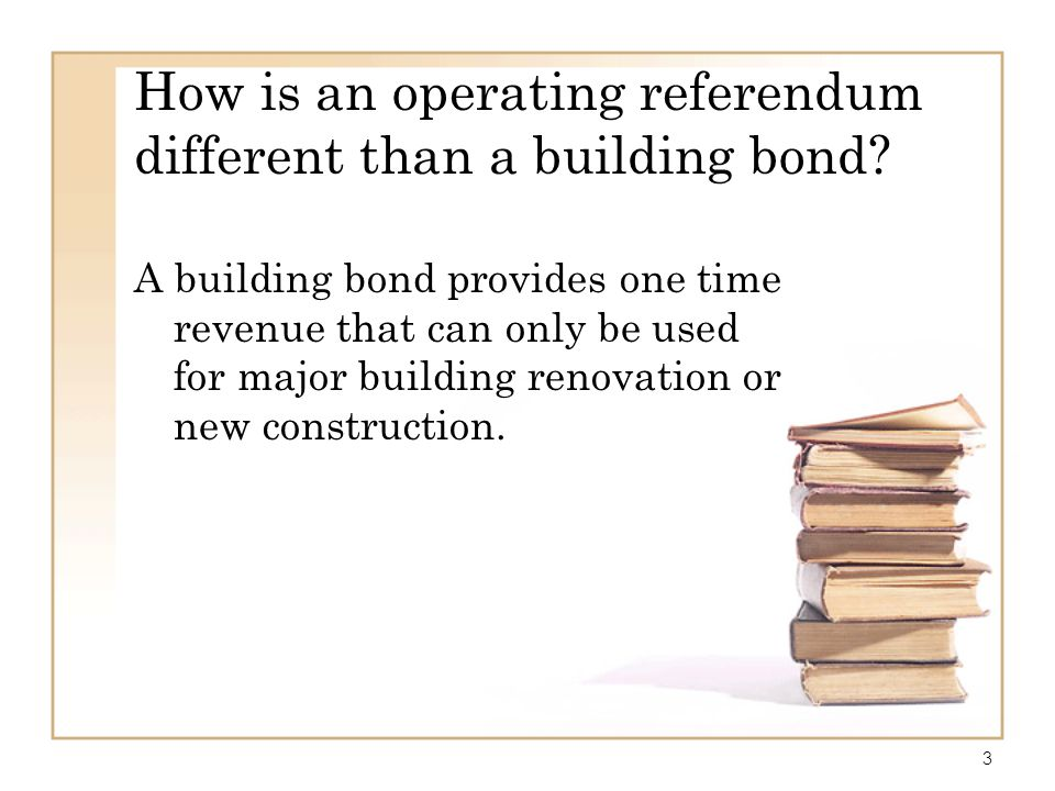 3 How is an operating referendum different than a building bond? A building bond provides one time revenue that can only be used for major building re