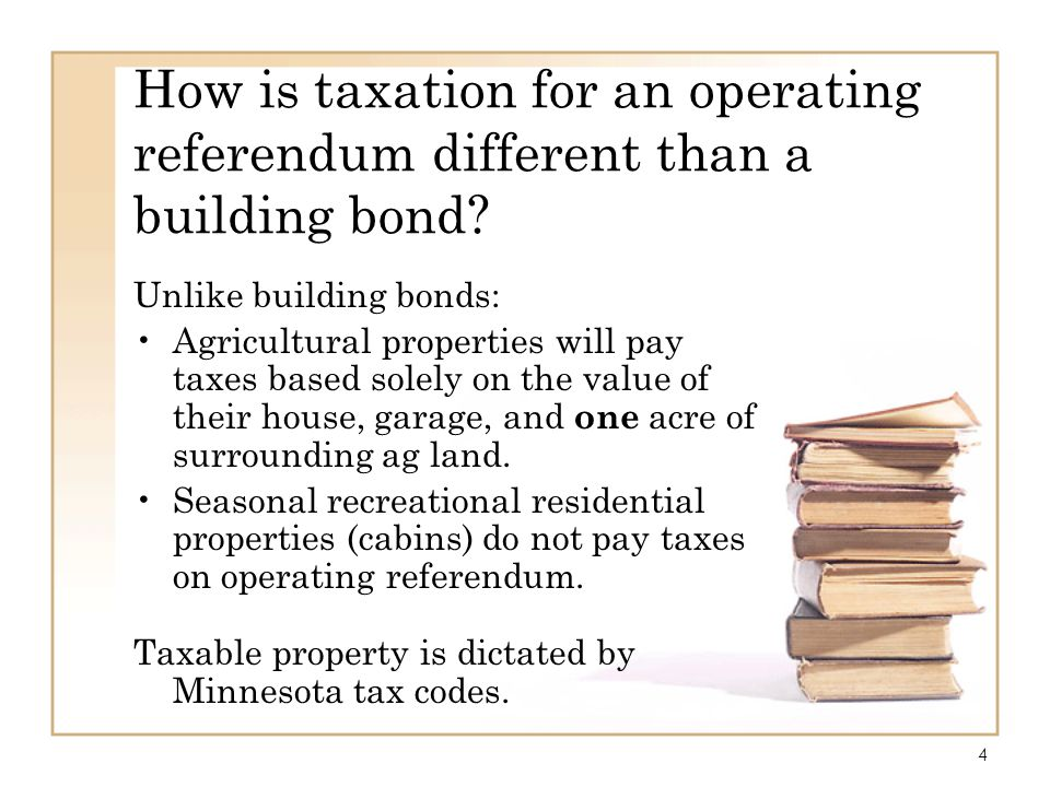 4 How is taxation for an operating referendum different than a building bond? Unlike building bonds: Agricultural properties will pay taxes based sole